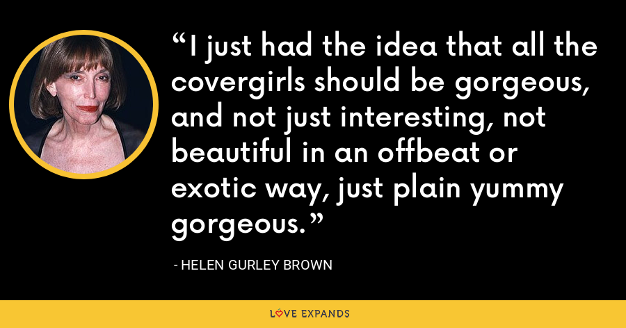 I just had the idea that all the covergirls should be gorgeous, and not just interesting, not beautiful in an offbeat or exotic way, just plain yummy gorgeous. - Helen Gurley Brown