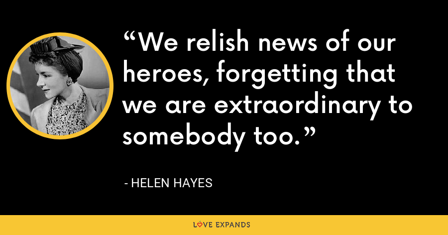 We relish news of our heroes, forgetting that we are extraordinary to somebody too. - Helen Hayes