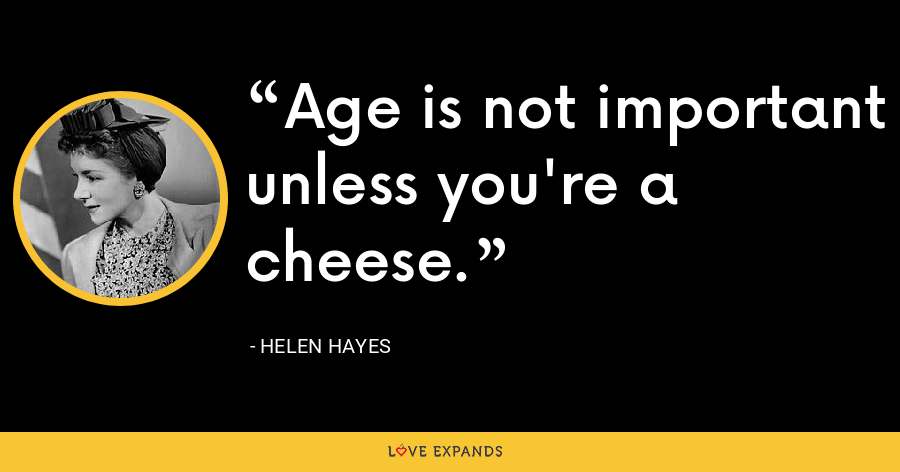 Age is not important unless you're a cheese. - Helen Hayes