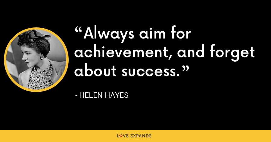 Always aim for achievement, and forget about success. - Helen Hayes