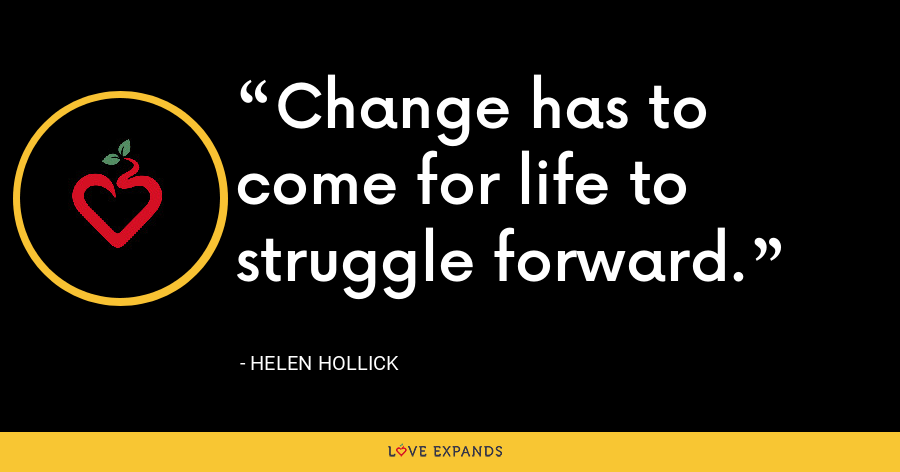 Change has to come for life to struggle forward. - Helen Hollick