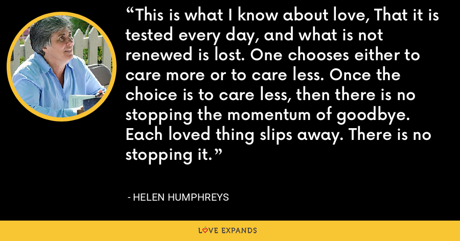 This is what I know about love, That it is tested every day, and what is not renewed is lost. One chooses either to care more or to care less. Once the choice is to care less, then there is no stopping the momentum of goodbye. Each loved thing slips away. There is no stopping it. - Helen Humphreys