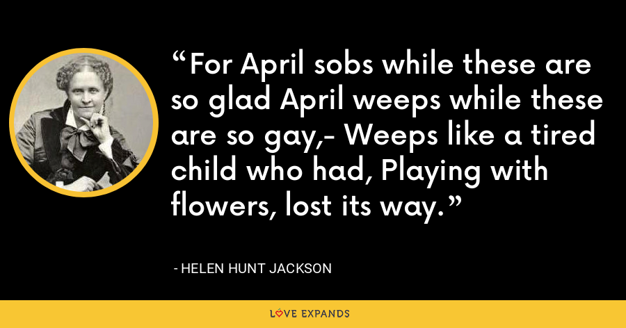 For April sobs while these are so glad April weeps while these are so gay,- Weeps like a tired child who had, Playing with flowers, lost its way. - Helen Hunt Jackson