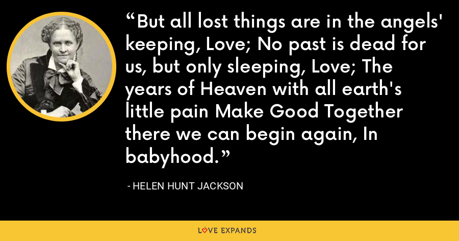 But all lost things are in the angels' keeping, Love; No past is dead for us, but only sleeping, Love; The years of Heaven with all earth's little pain Make Good Together there we can begin again, In babyhood. - Helen Hunt Jackson
