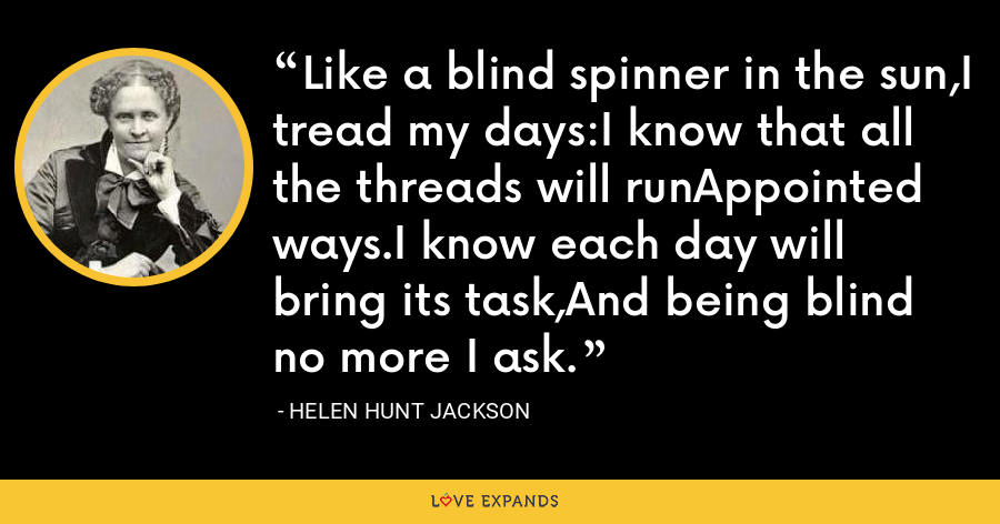 Like a blind spinner in the sun,I tread my days:I know that all the threads will runAppointed ways.I know each day will bring its task,And being blind no more I ask. - Helen Hunt Jackson