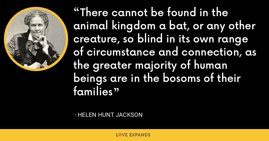 There cannot be found in the animal kingdom a bat, or any other creature, so blind in its own range of circumstance and connection, as the greater majority of human beings are in the bosoms of their families - Helen Hunt Jackson