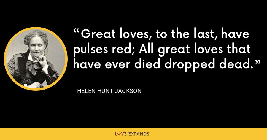 Great loves, to the last, have pulses red; All great loves that have ever died dropped dead. - Helen Hunt Jackson