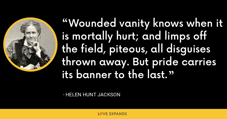 Wounded vanity knows when it is mortally hurt; and limps off the field, piteous, all disguises thrown away. But pride carries its banner to the last. - Helen Hunt Jackson