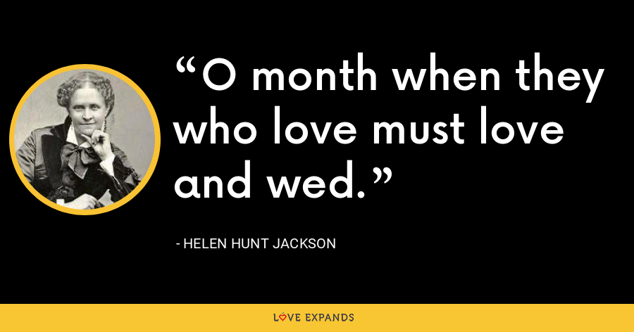 O month when they who love must love and wed. - Helen Hunt Jackson