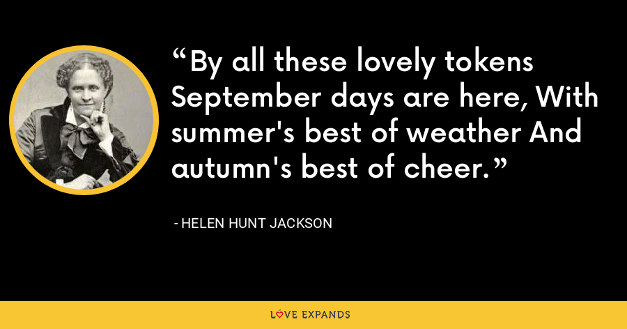 By all these lovely tokens September days are here, With summer's best of weather And autumn's best of cheer. - Helen Hunt Jackson
