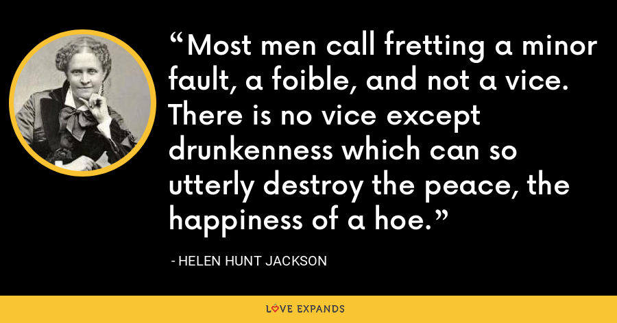 Most men call fretting a minor fault, a foible, and not a vice. There is no vice except drunkenness which can so utterly destroy the peace, the happiness of a hoe. - Helen Hunt Jackson