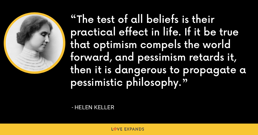 The test of all beliefs is their practical effect in life. If it be true that optimism compels the world forward, and pessimism retards it, then it is dangerous to propagate a pessimistic philosophy. - Helen Keller