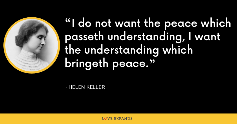 I do not want the peace which passeth understanding, I want the understanding which bringeth peace. - Helen Keller