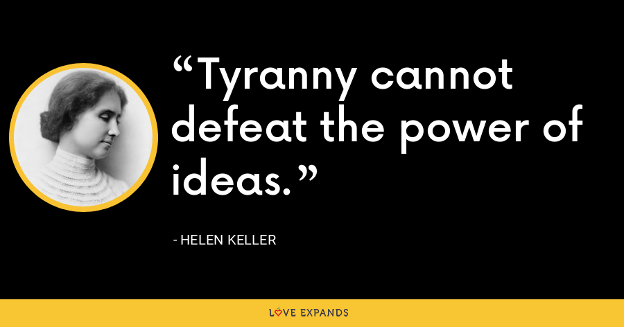 Tyranny cannot defeat the power of ideas. - Helen Keller
