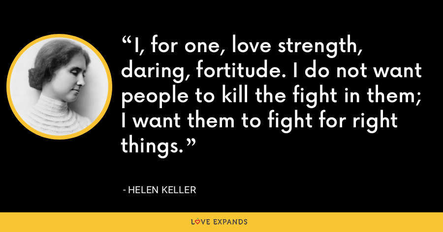 I, for one, love strength, daring, fortitude. I do not want people to kill the fight in them; I want them to fight for right things. - Helen Keller