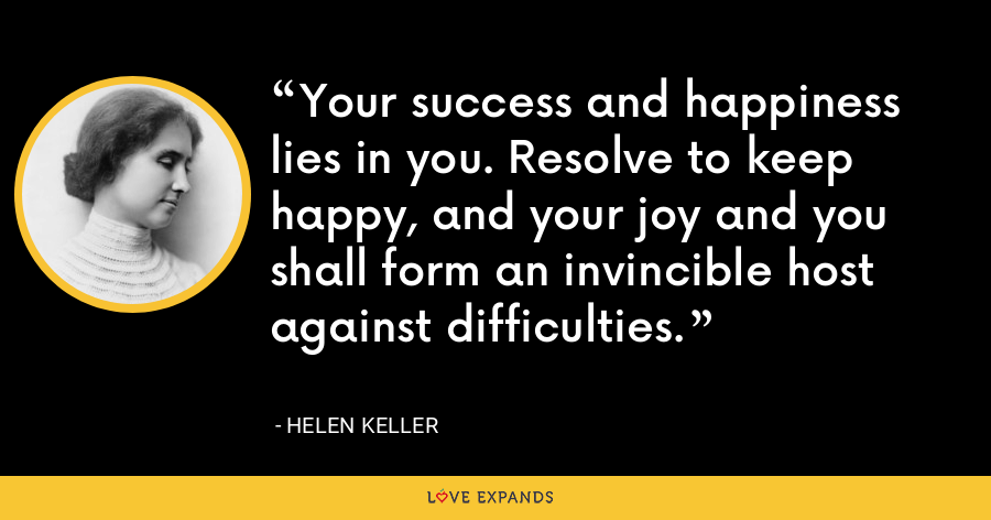 Your success and happiness lies in you. Resolve to keep happy, and your joy and you shall form an invincible host against difficulties. - Helen Keller