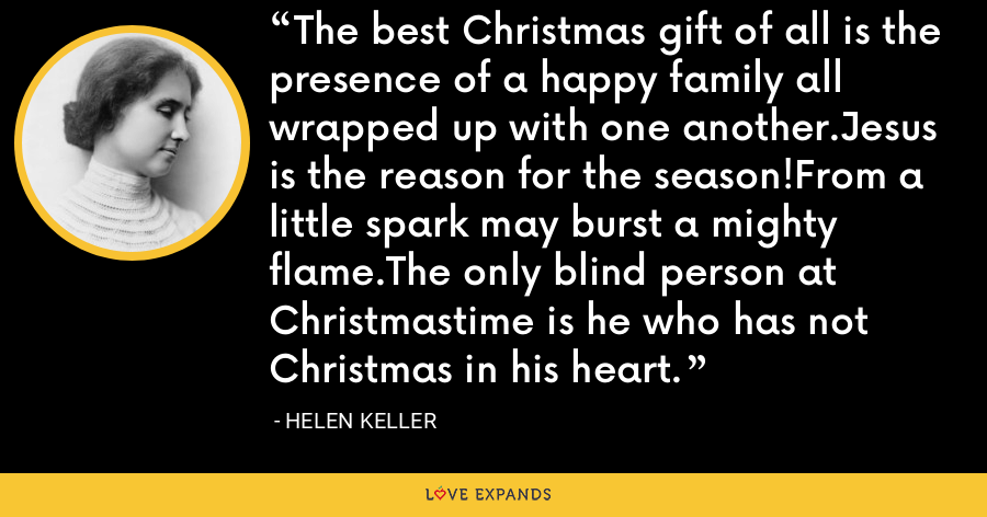 The best Christmas gift of all is the presence of a happy family all wrapped up with one another.Jesus is the reason for the season!From a little spark may burst a mighty flame.The only blind person at Christmastime is he who has not Christmas in his heart. - Helen Keller