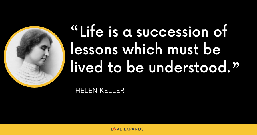 Life is a succession of lessons which must be lived to be understood. - Helen Keller
