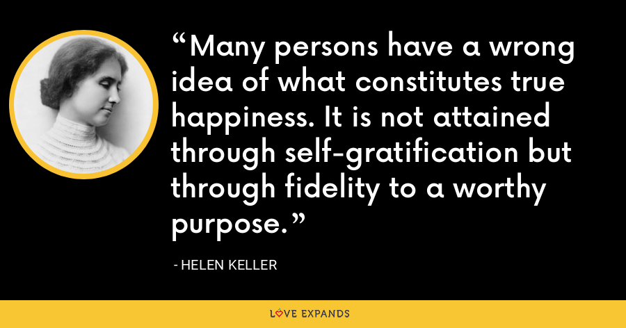 Many persons have a wrong idea of what constitutes true happiness. It is not attained through self-gratification but through fidelity to a worthy purpose. - Helen Keller