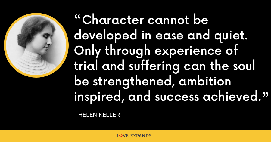 Character cannot be developed in ease and quiet. Only through experience of trial and suffering can the soul be strengthened, ambition inspired, and success achieved. - Helen Keller