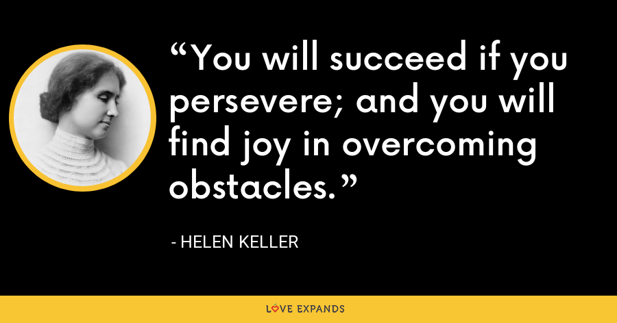 You will succeed if you persevere; and you will find joy in overcoming obstacles. - Helen Keller