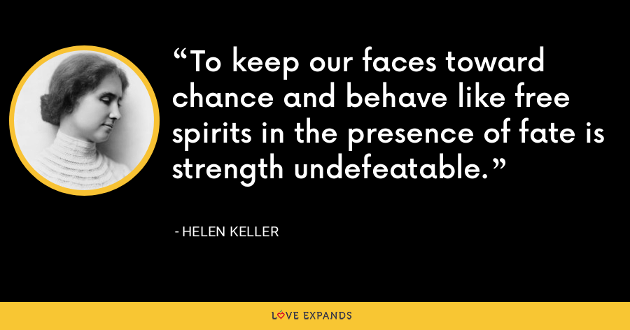 To keep our faces toward chance and behave like free spirits in the presence of fate is strength undefeatable. - Helen Keller