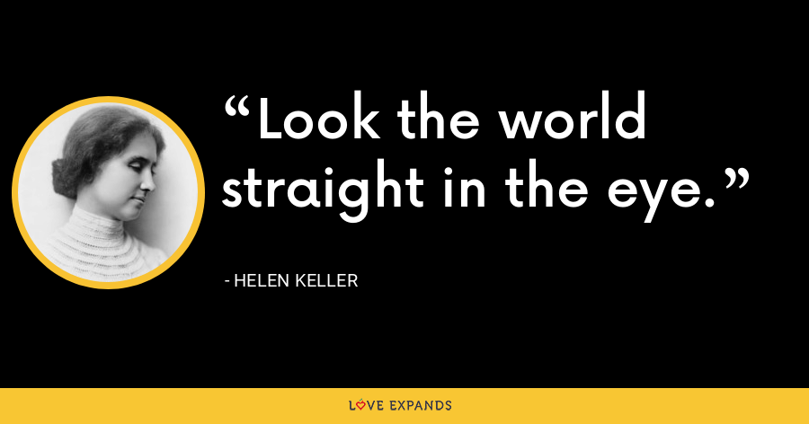Look the world straight in the eye. - Helen Keller