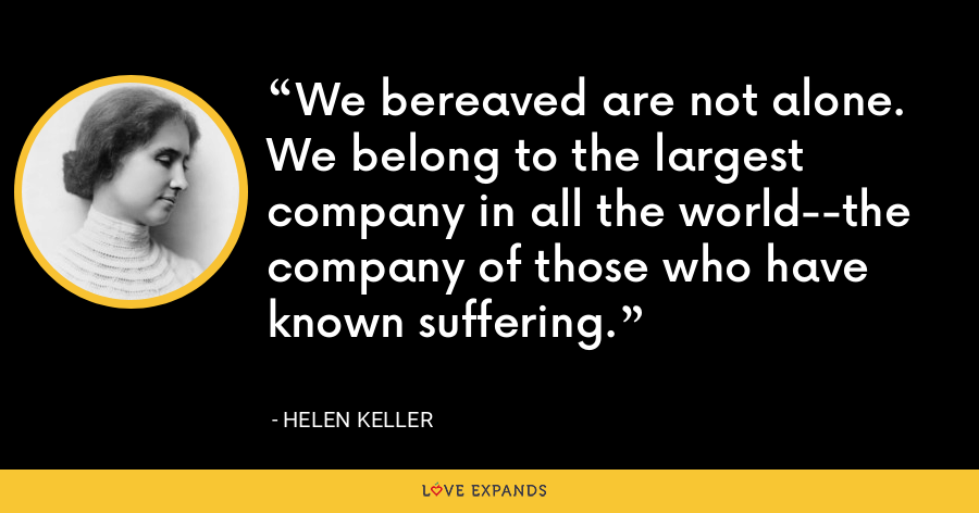 We bereaved are not alone. We belong to the largest company in all the world--the company of those who have known suffering. - Helen Keller