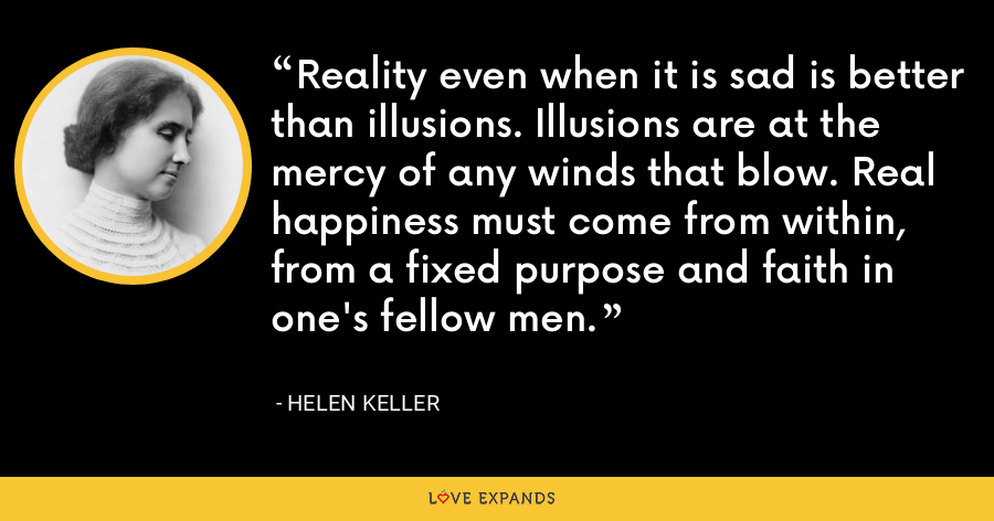 Reality even when it is sad is better than illusions. Illusions are at the mercy of any winds that blow. Real happiness must come from within, from a fixed purpose and faith in one's fellow men. - Helen Keller