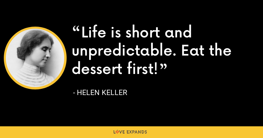 Life is short and unpredictable. Eat the dessert first! - Helen Keller