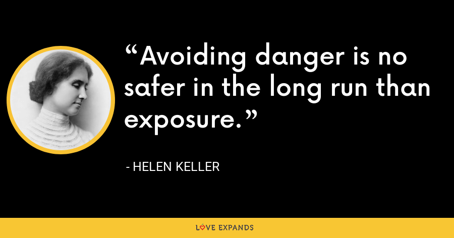 Avoiding danger is no safer in the long run than exposure. - Helen Keller