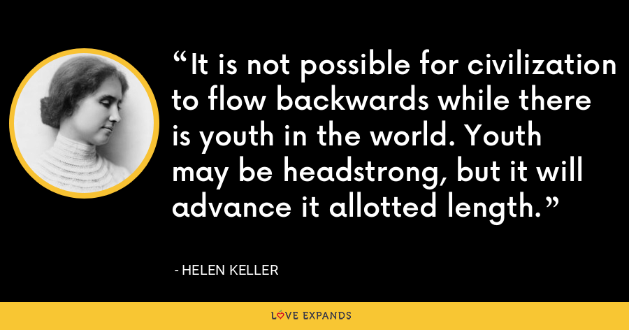 It is not possible for civilization to flow backwards while there is youth in the world. Youth may be headstrong, but it will advance it allotted length. - Helen Keller