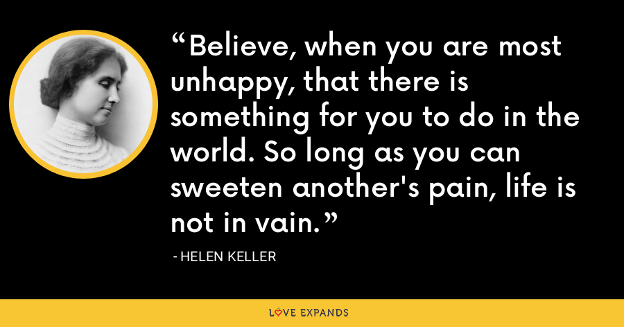 Believe, when you are most unhappy, that there is something for you to do in the world. So long as you can sweeten another's pain, life is not in vain. - Helen Keller