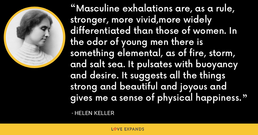 Masculine exhalations are, as a rule, stronger, more vivid,more widely differentiated than those of women. In the odor of young men there is something elemental, as of fire, storm, and salt sea. It pulsates with buoyancy and desire. It suggests all the things strong and beautiful and joyous and gives me a sense of physical happiness. - Helen Keller