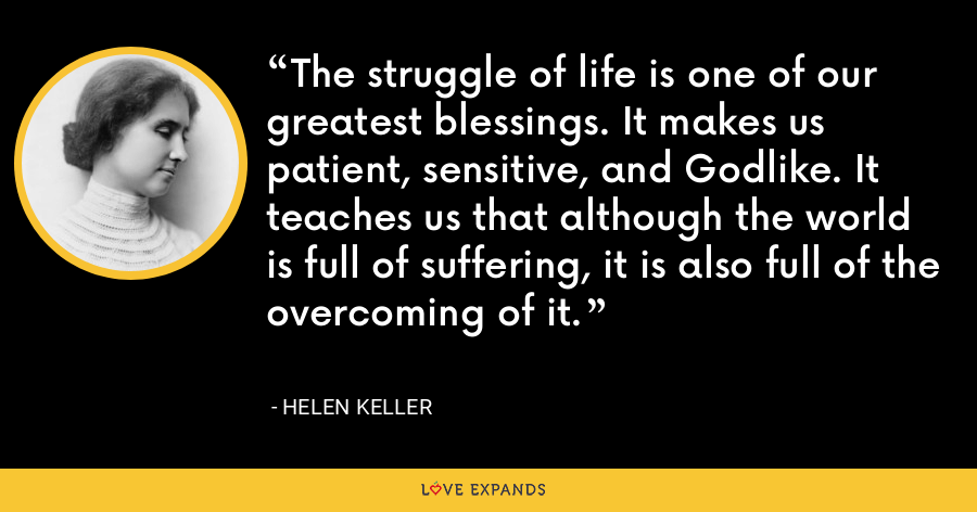 The struggle of life is one of our greatest blessings. It makes us patient, sensitive, and Godlike. It teaches us that although the world is full of suffering, it is also full of the overcoming of it. - Helen Keller
