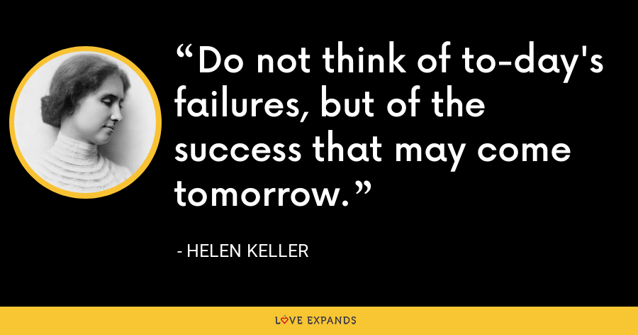 Do not think of to-day's failures, but of the success that may come tomorrow. - Helen Keller
