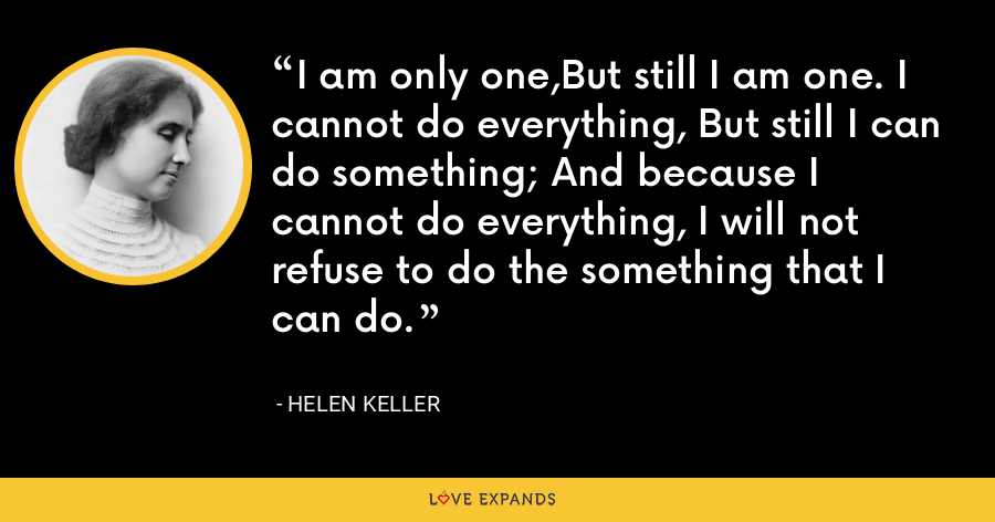 I am only one,But still I am one. I cannot do everything, But still I can do something; And because I cannot do everything, I will not refuse to do the something that I can do. - Helen Keller