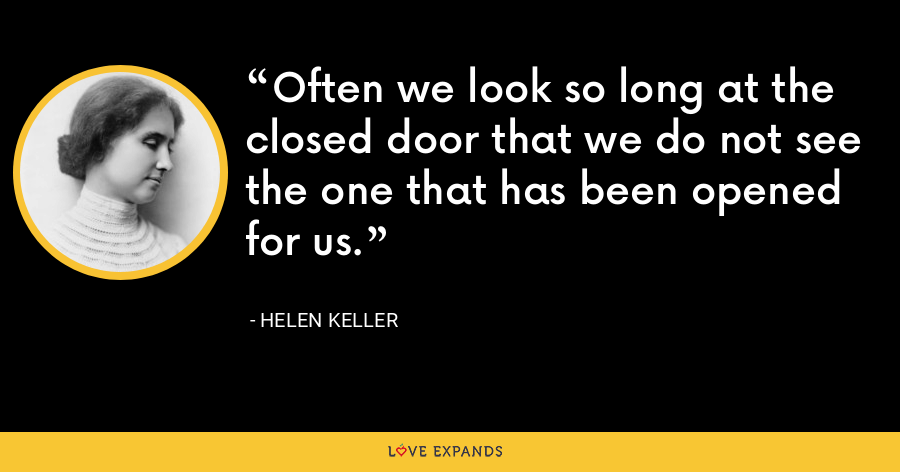 Often we look so long at the closed door that we do not see the one that has been opened for us. - Helen Keller