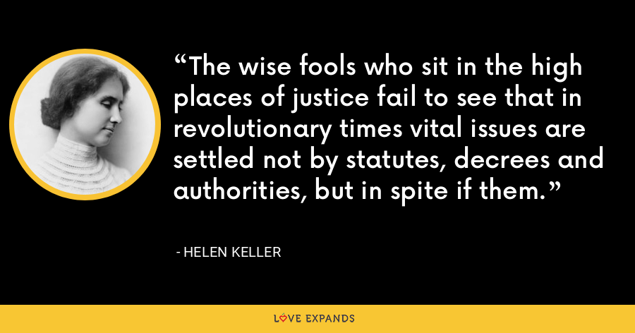 The wise fools who sit in the high places of justice fail to see that in revolutionary times vital issues are settled not by statutes, decrees and authorities, but in spite if them. - Helen Keller