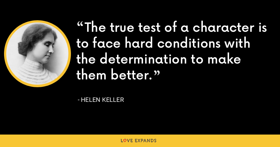 The true test of a character is to face hard conditions with the determination to make them better. - Helen Keller