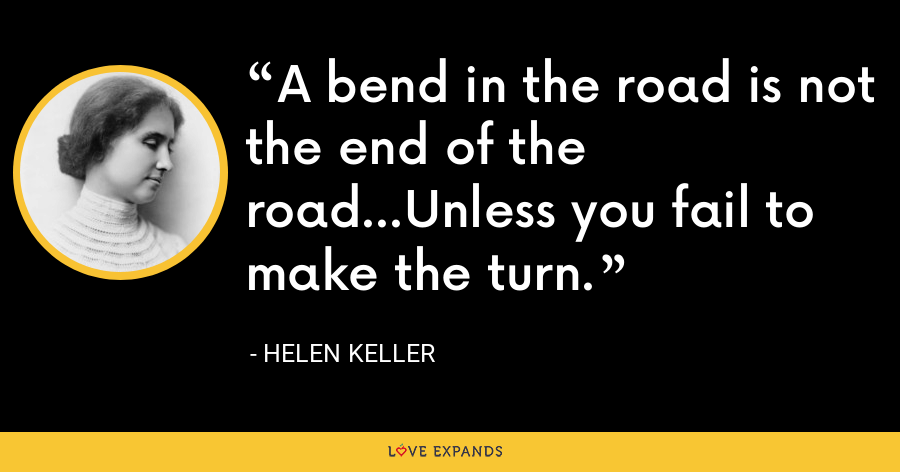 A bend in the road is not the end of the road…Unless you fail to make the turn. - Helen Keller