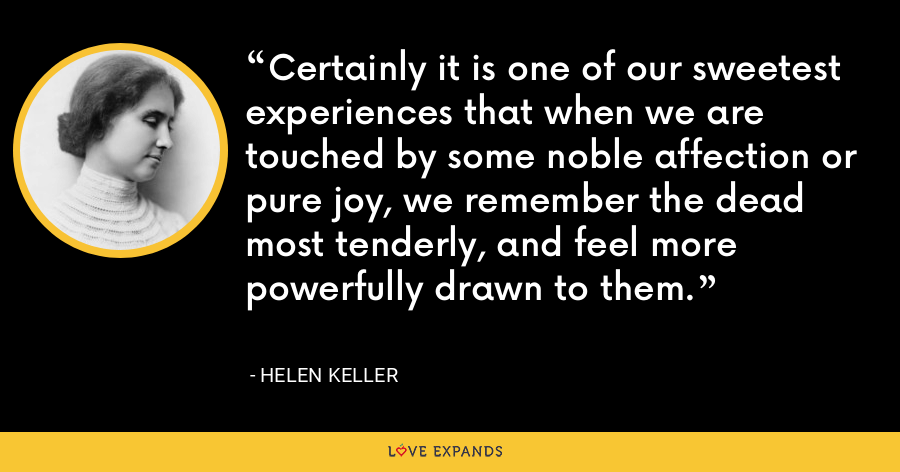 Certainly it is one of our sweetest experiences that when we are touched by some noble affection or pure joy, we remember the dead most tenderly, and feel more powerfully drawn to them. - Helen Keller