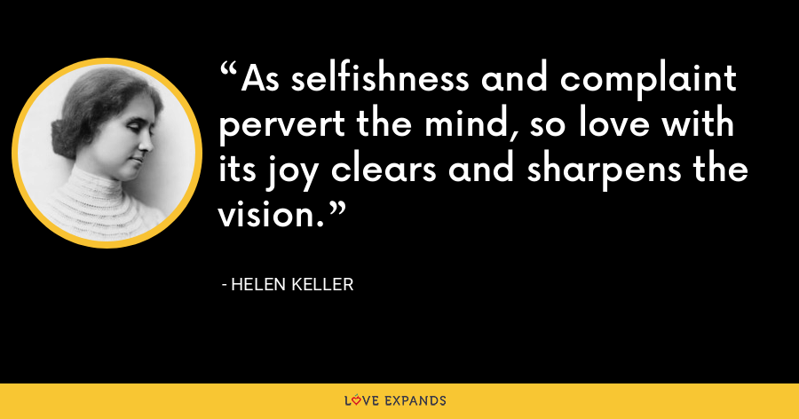 As selfishness and complaint pervert the mind, so love with its joy clears and sharpens the vision. - Helen Keller