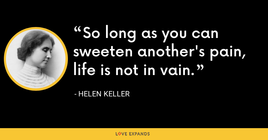 So long as you can sweeten another's pain, life is not in vain. - Helen Keller