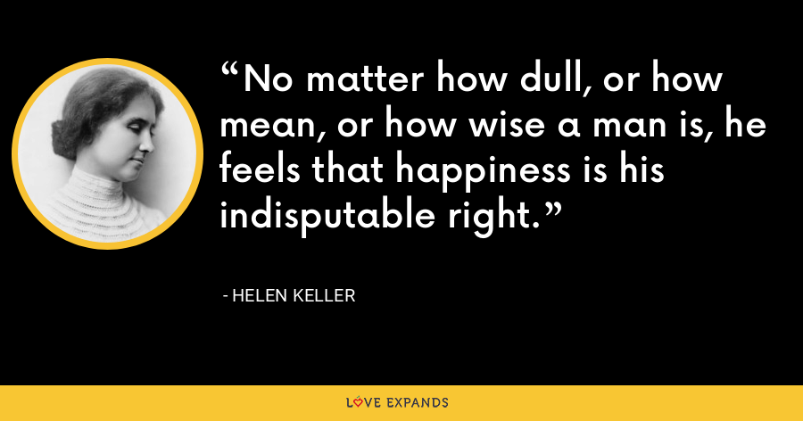 No matter how dull, or how mean, or how wise a man is, he feels that happiness is his indisputable right. - Helen Keller