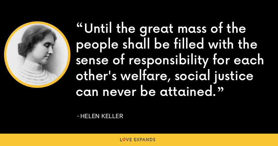 Until the great mass of the people shall be filled with the sense of responsibility for each other's welfare, social justice can never be attained. - Helen Keller