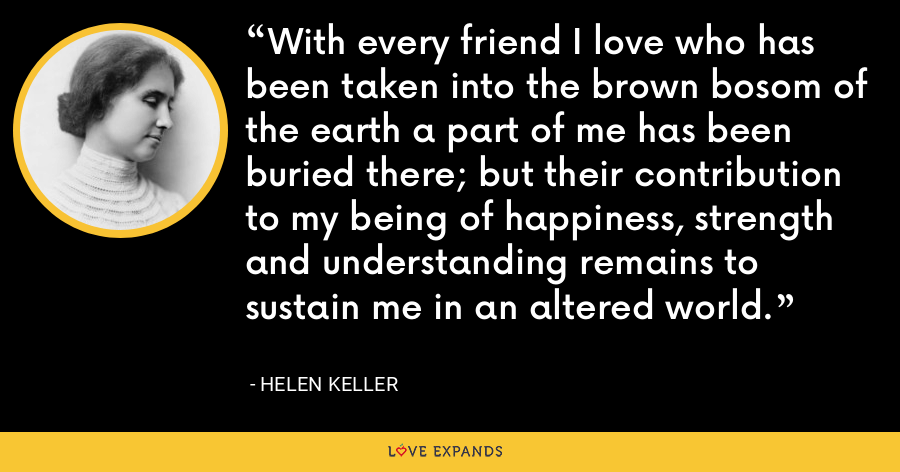 With every friend I love who has been taken into the brown bosom of the earth a part of me has been buried there; but their contribution to my being of happiness, strength and understanding remains to sustain me in an altered world. - Helen Keller