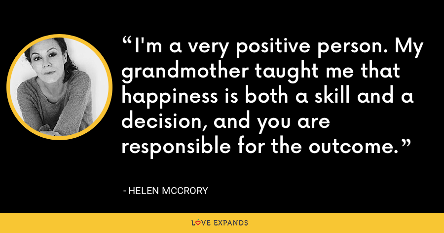 I'm a very positive person. My grandmother taught me that happiness is both a skill and a decision, and you are responsible for the outcome. - Helen McCrory