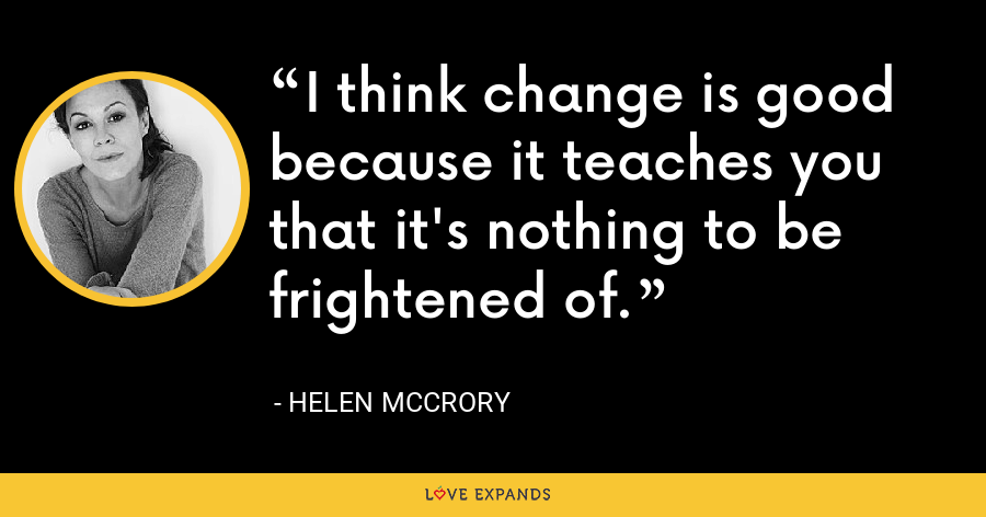 I think change is good because it teaches you that it's nothing to be frightened of. - Helen McCrory
