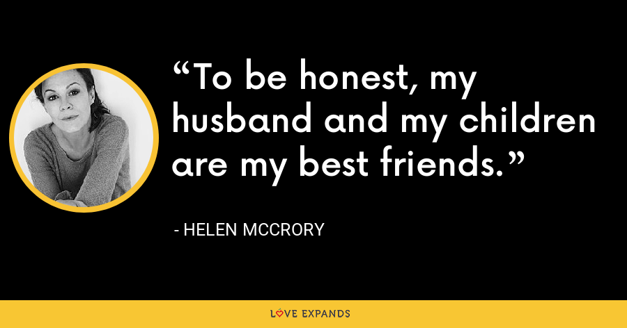 To be honest, my husband and my children are my best friends. - Helen McCrory